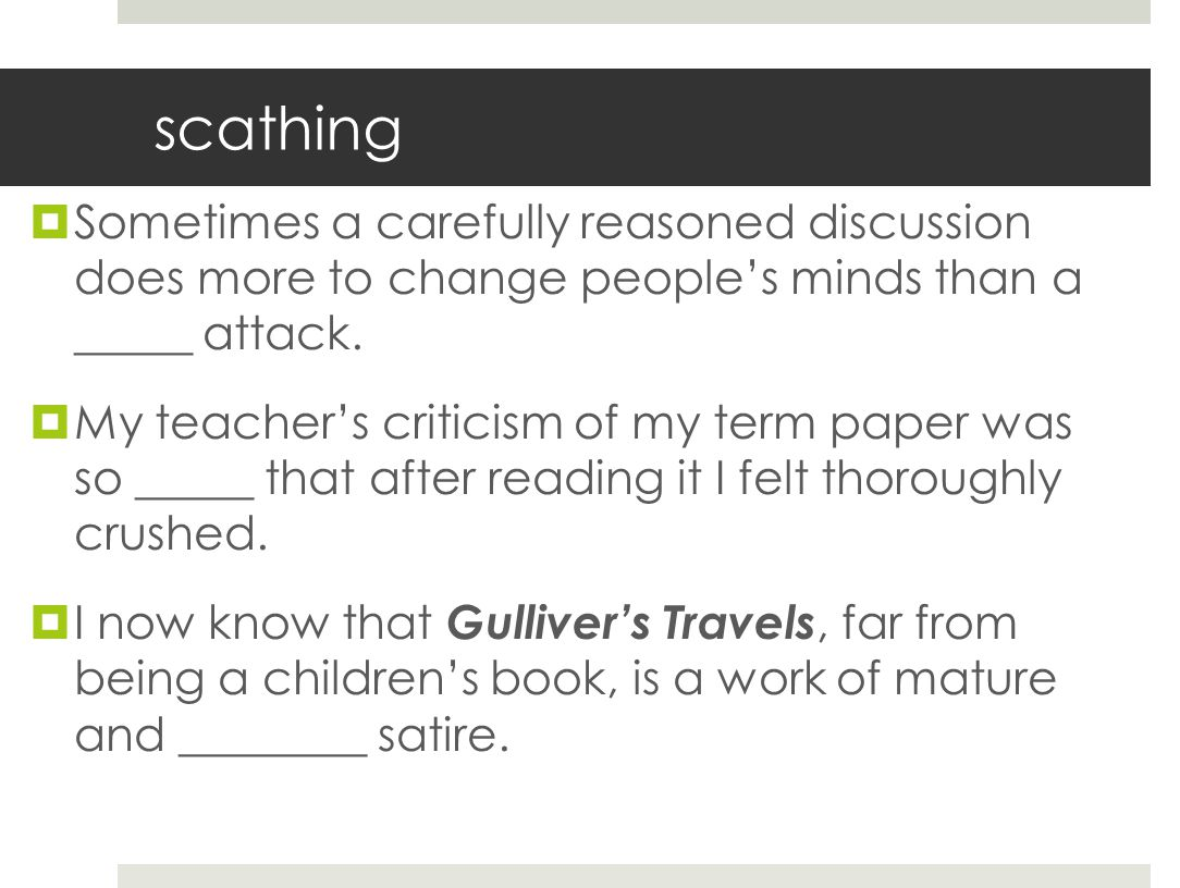 scathing  Sometimes a carefully reasoned discussion does more to change people's minds than a _____ attack.  My teacher's criticism of my term paper