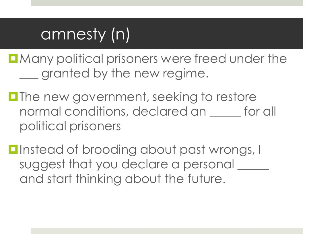amnesty (n)  Many political prisoners were freed under the ___ granted by the new regime.  The new government, seeking to restore normal conditions,