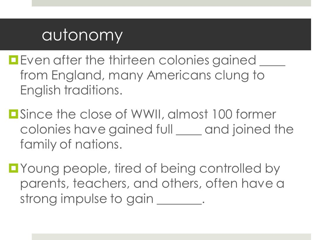 autonomy  Even after the thirteen colonies gained ____ from England, many Americans clung to English traditions.  Since the close of WWII, almost 10