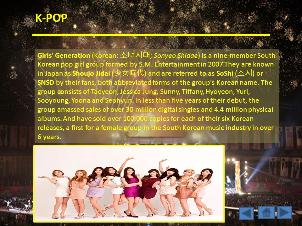 K-POP Girls Generation (Korean: 소녀시대 ; Sonyeo Shidae) is a nine-member South Korean pop girl group formed by S.M.