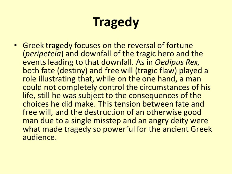 Tragedy Greek tragedy focuses on the reversal of fortune (peripeteia) and downfall of the tragic hero and the events leading to that downfall.