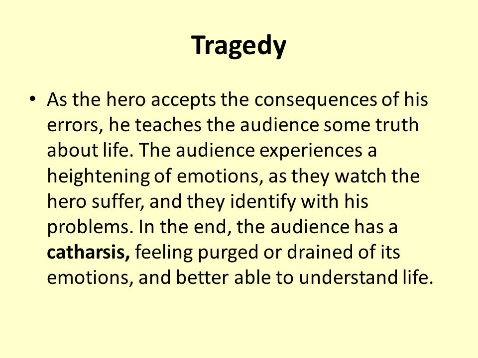 Tragedy As the hero accepts the consequences of his errors, he teaches the audience some truth about life.