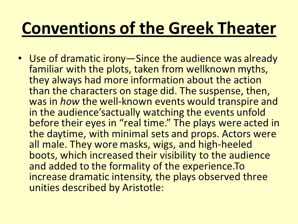 Conventions of the Greek Theater Use of dramatic irony—Since the audience was already familiar with the plots, taken from wellknown myths, they always had more information about the action than the characters on stage did.