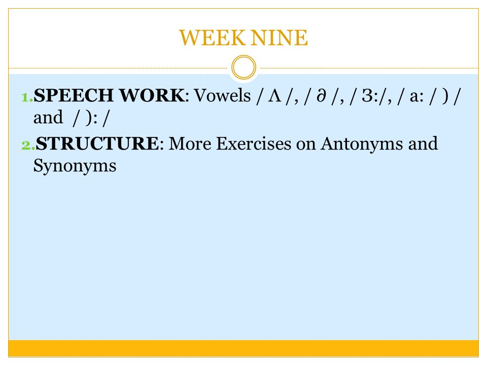 1. SPEECH WORK: Vowels / Λ /, / ∂ /, / З:/, / a: / ) / and / ): / 2. STRUCTURE: More Exercises on Antonyms and Synonyms WEEK NINE