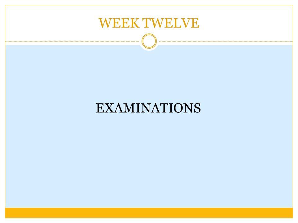 WEEK TWELVE EXAMINATIONS
