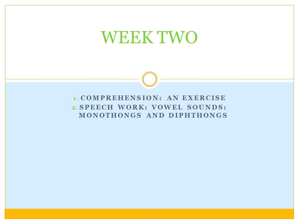 1. COMPREHENSION: AN EXERCISE 2. SPEECH WORK: VOWEL SOUNDS: MONOTHONGS AND DIPHTHONGS WEEK TWO