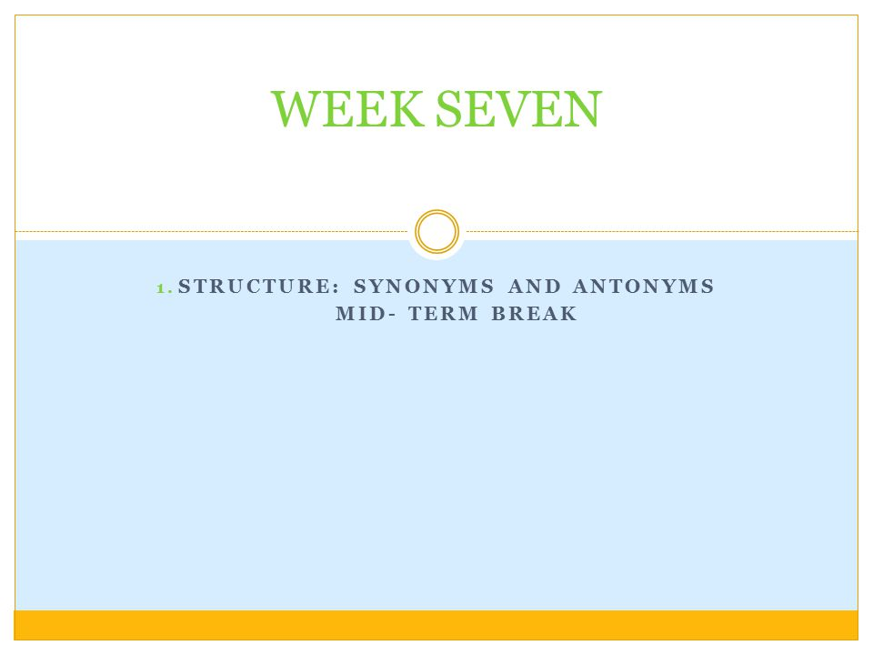 1. STRUCTURE: SYNONYMS AND ANTONYMS MID- TERM BREAK WEEK SEVEN