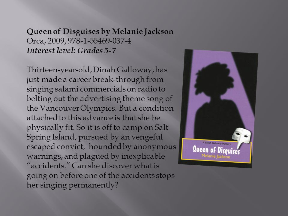 Queen of Disguises by Melanie Jackson Orca, 2009, 978-1-55469-037-4 Interest level: Grades 5-7 Thirteen-year-old, Dinah Galloway, has just made a care
