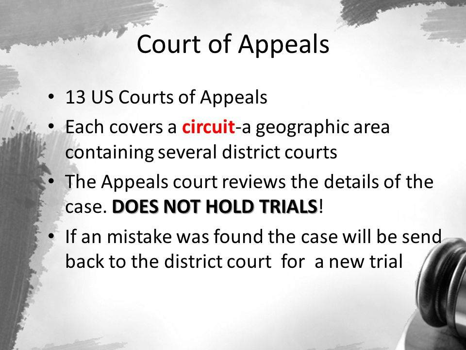 Court of Appeals 13 US Courts of Appeals Each covers a circuit-a geographic area containing several district courts DOES NOT HOLD TRIALS The Appeals c