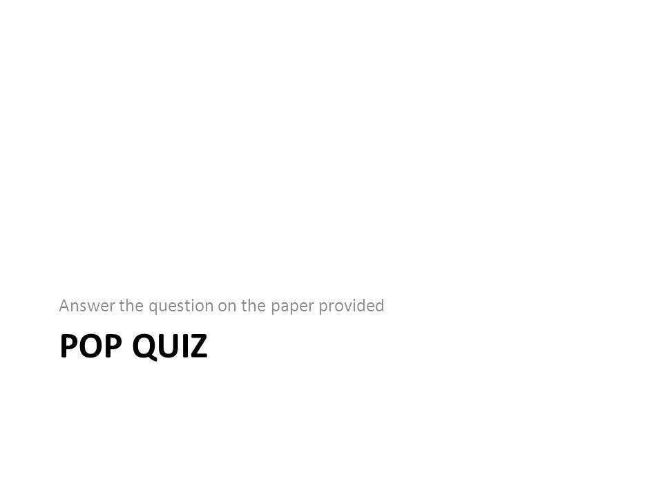 POP QUIZ Answer the question on the paper provided
