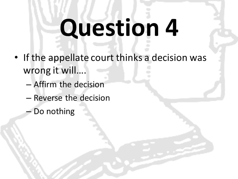 Question 4 If the appellate court thinks a decision was wrong it will…. – Affirm the decision – Reverse the decision – Do nothing