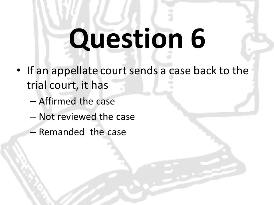 Question 6 If an appellate court sends a case back to the trial court, it has – Affirmed the case – Not reviewed the case – Remanded the case