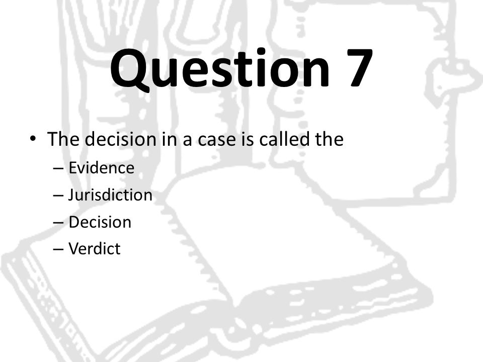 Question 7 The decision in a case is called the – Evidence – Jurisdiction – Decision – Verdict
