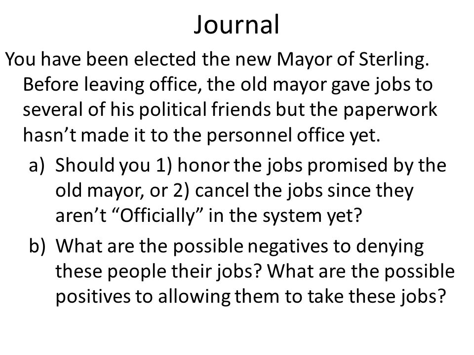 Journal You have been elected the new Mayor of Sterling. Before leaving office, the old mayor gave jobs to several of his political friends but the pa