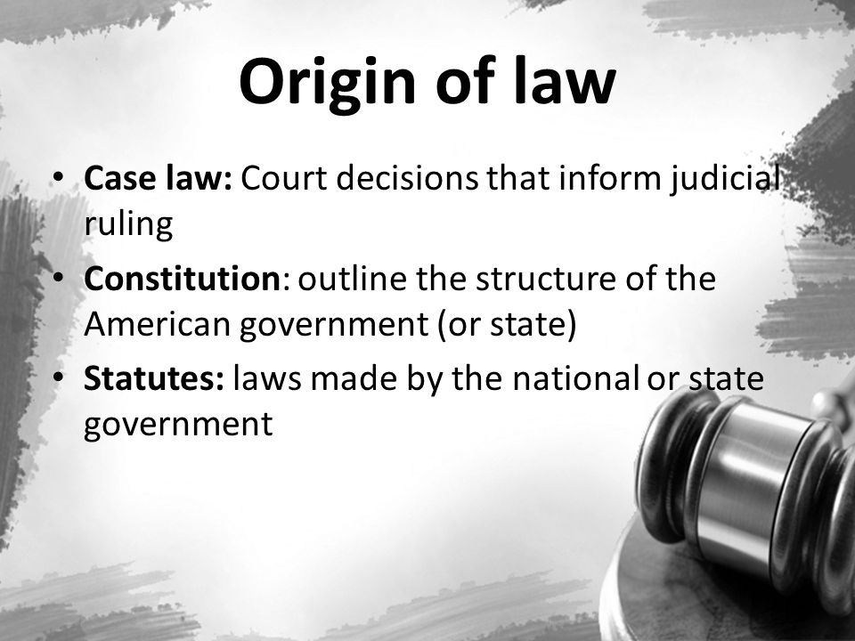 Origin of law Case law: Court decisions that inform judicial ruling Constitution: outline the structure of the American government (or state) Statutes