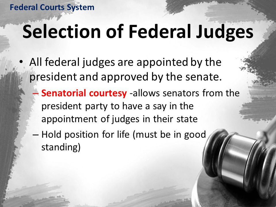Selection of Federal Judges All federal judges are appointed by the president and approved by the senate. – Senatorial courtesy -allows senators from