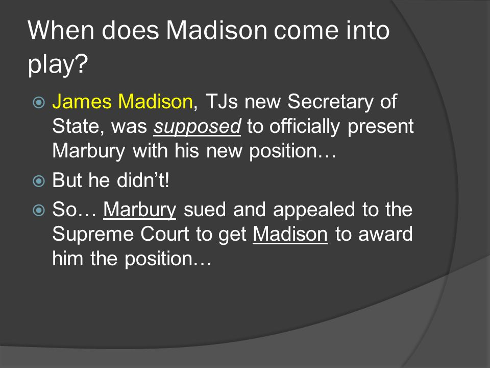 When does Madison come into play?  James Madison, TJs new Secretary of State, was supposed to officially present Marbury with his new position…  But