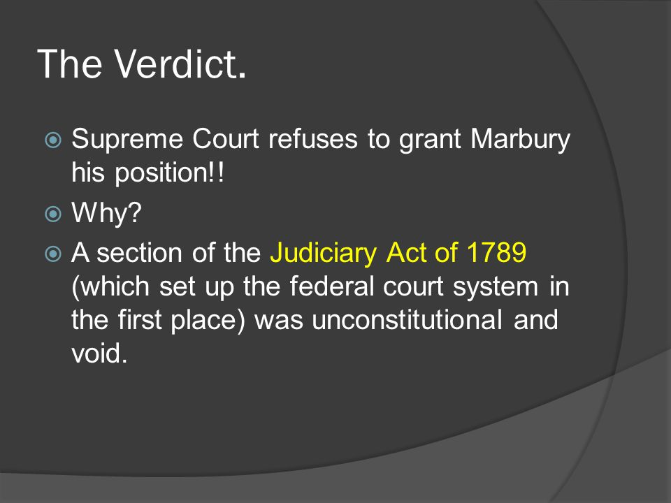 The Verdict.  Supreme Court refuses to grant Marbury his position!!  Why?  A section of the Judiciary Act of 1789 (which set up the federal court s