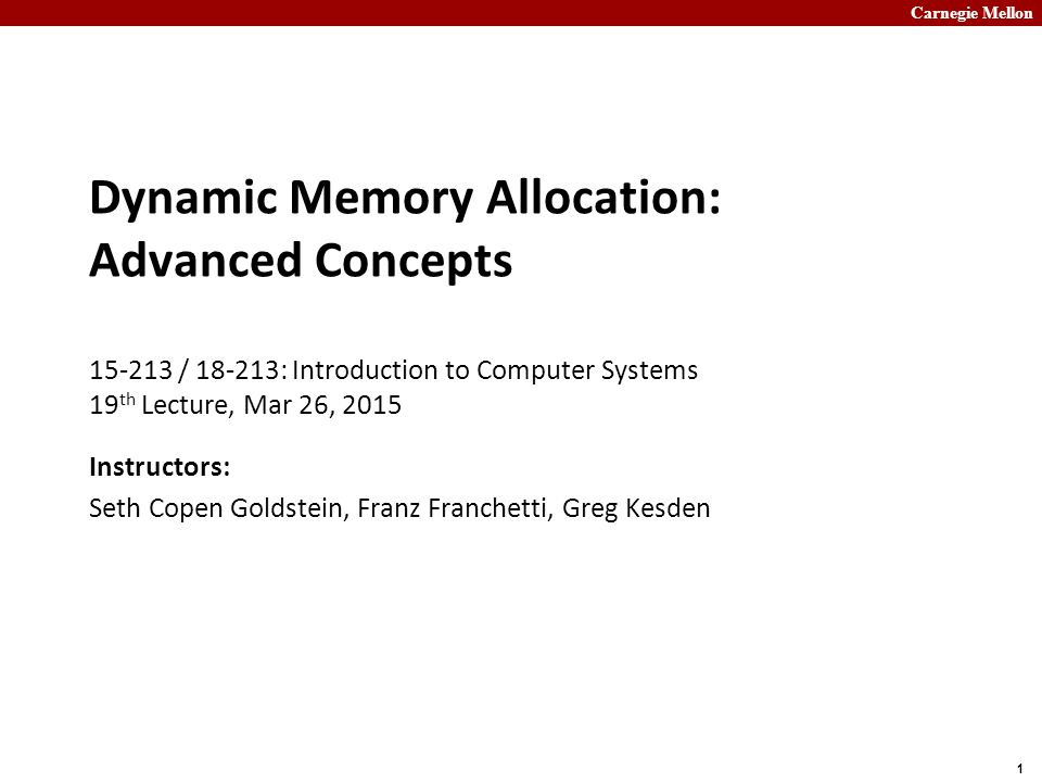 Carnegie Mellon 1 Dynamic Memory Allocation: Advanced Concepts 15-213 / 18-213: Introduction to Computer Systems 19 th Lecture, Mar 26, 2015 Instructo