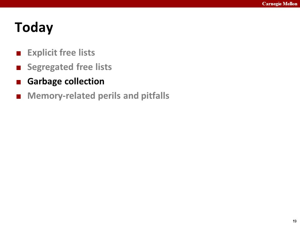 Carnegie Mellon 19 Today Explicit free lists Segregated free lists Garbage collection Memory-related perils and pitfalls