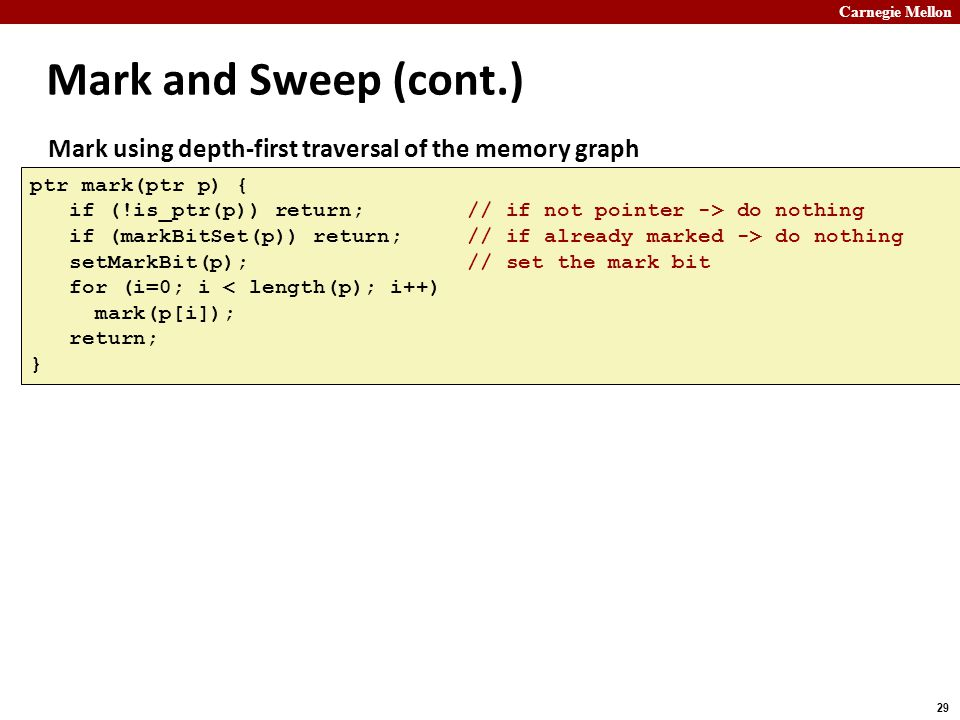 Carnegie Mellon 29 Mark and Sweep (cont.) ptr mark(ptr p) { if (!is_ptr(p)) return; // if not pointer -> do nothing if (markBitSet(p)) return; // if a