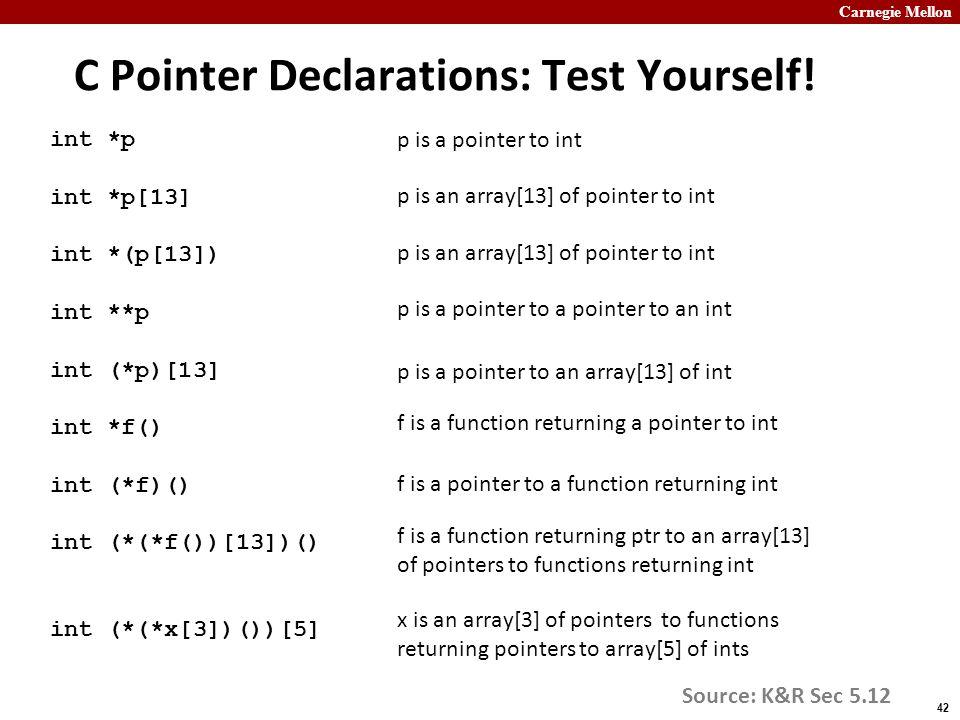 Carnegie Mellon 42 C Pointer Declarations: Test Yourself! int *p int *p[13] int *(p[13]) int **p int (*p)[13] int *f() int (*f)() int (*(*f())[13])()
