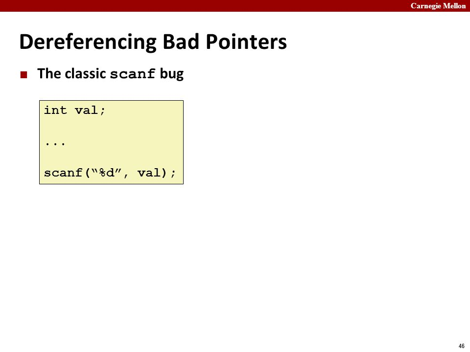 """Carnegie Mellon 46 Dereferencing Bad Pointers The classic scanf bug int val;... scanf(""""%d"""", val);"""