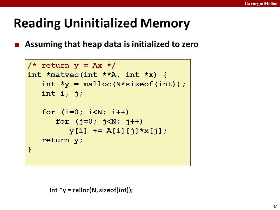 Carnegie Mellon 47 Reading Uninitialized Memory Assuming that heap data is initialized to zero /* return y = Ax */ int *matvec(int **A, int *x) { int