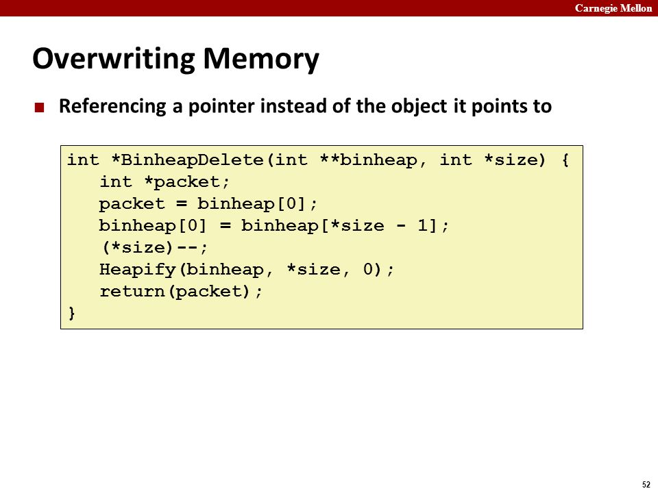 Carnegie Mellon 52 Overwriting Memory Referencing a pointer instead of the object it points to int *BinheapDelete(int **binheap, int *size) { int *pac