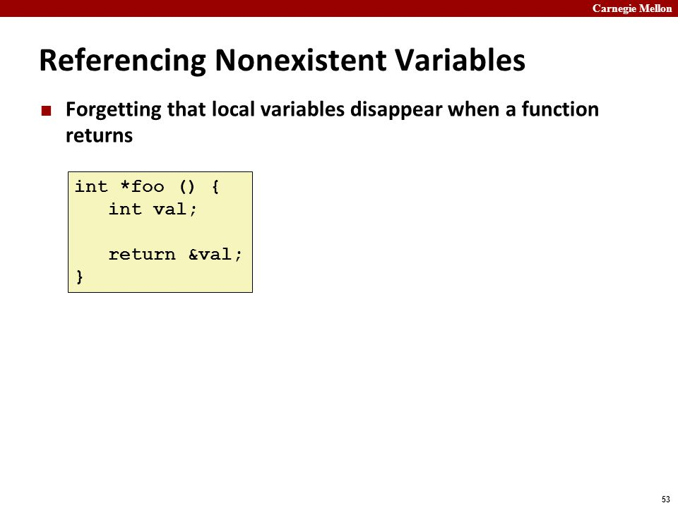 Carnegie Mellon 53 Referencing Nonexistent Variables Forgetting that local variables disappear when a function returns int *foo () { int val; return &