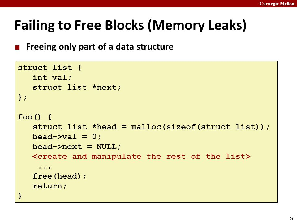 Carnegie Mellon 57 Failing to Free Blocks (Memory Leaks) Freeing only part of a data structure struct list { int val; struct list *next; }; foo() { st