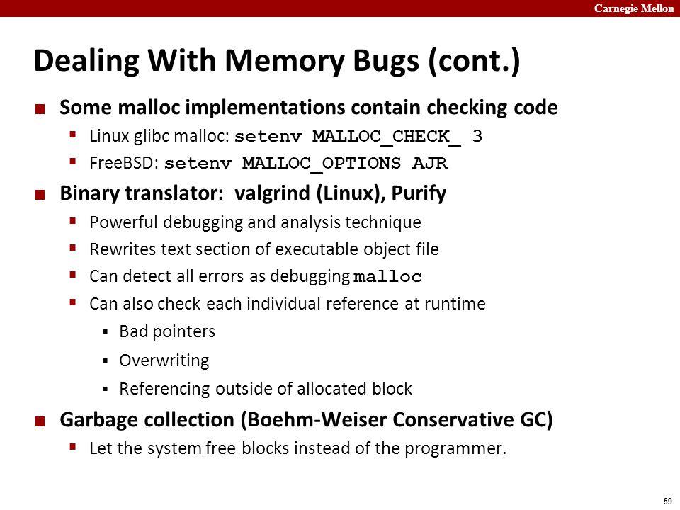 Carnegie Mellon 59 Dealing With Memory Bugs (cont.) Some malloc implementations contain checking code  Linux glibc malloc: setenv MALLOC_CHECK_ 3  F