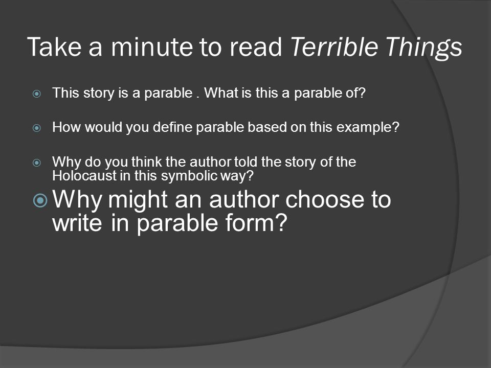 Take a minute to read Terrible Things  This story is a parable. What is this a parable of?  How would you define parable based on this example?  Wh