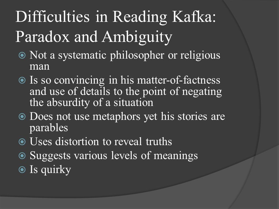 Difficulties in Reading Kafka: Paradox and Ambiguity  Not a systematic philosopher or religious man  Is so convincing in his matter-of-factness and