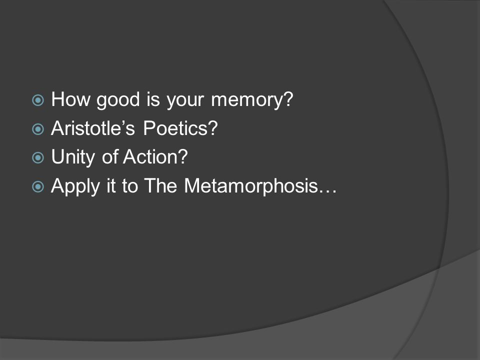  How good is your memory?  Aristotle's Poetics?  Unity of Action?  Apply it to The Metamorphosis…