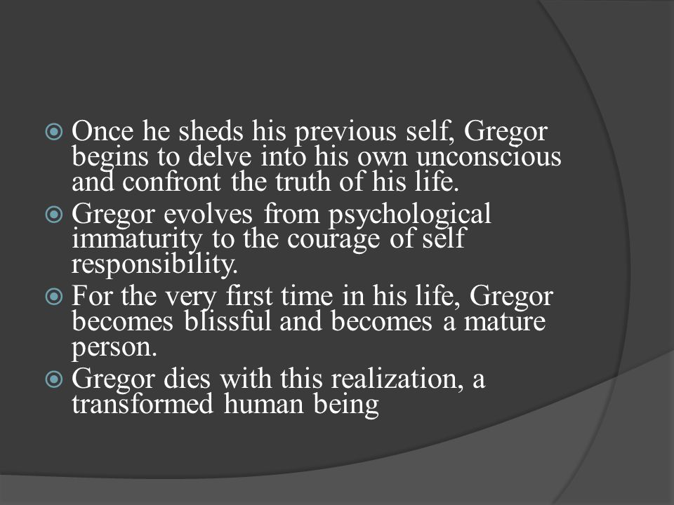  Once he sheds his previous self, Gregor begins to delve into his own unconscious and confront the truth of his life.  Gregor evolves from psycholog