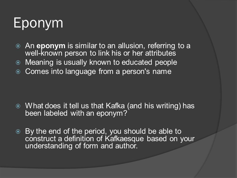 Eponym  An eponym is similar to an allusion, referring to a well-known person to link his or her attributes  Meaning is usually known to educated pe