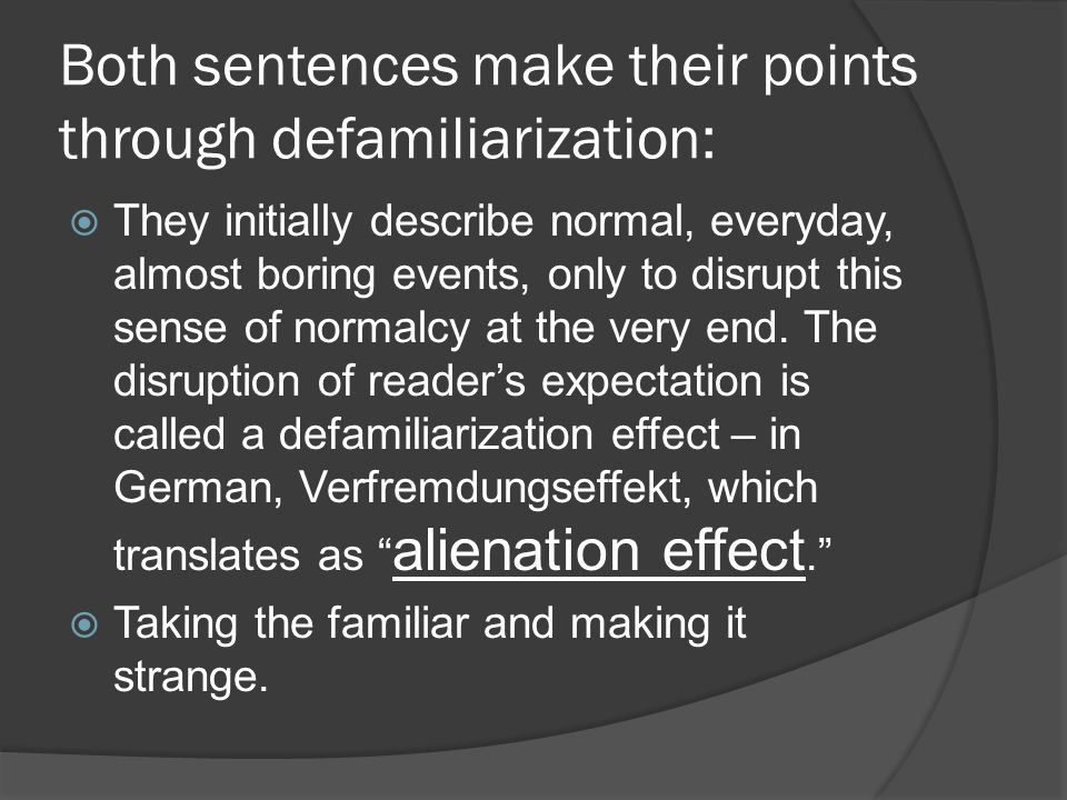 Both sentences make their points through defamiliarization:  They initially describe normal, everyday, almost boring events, only to disrupt this sen
