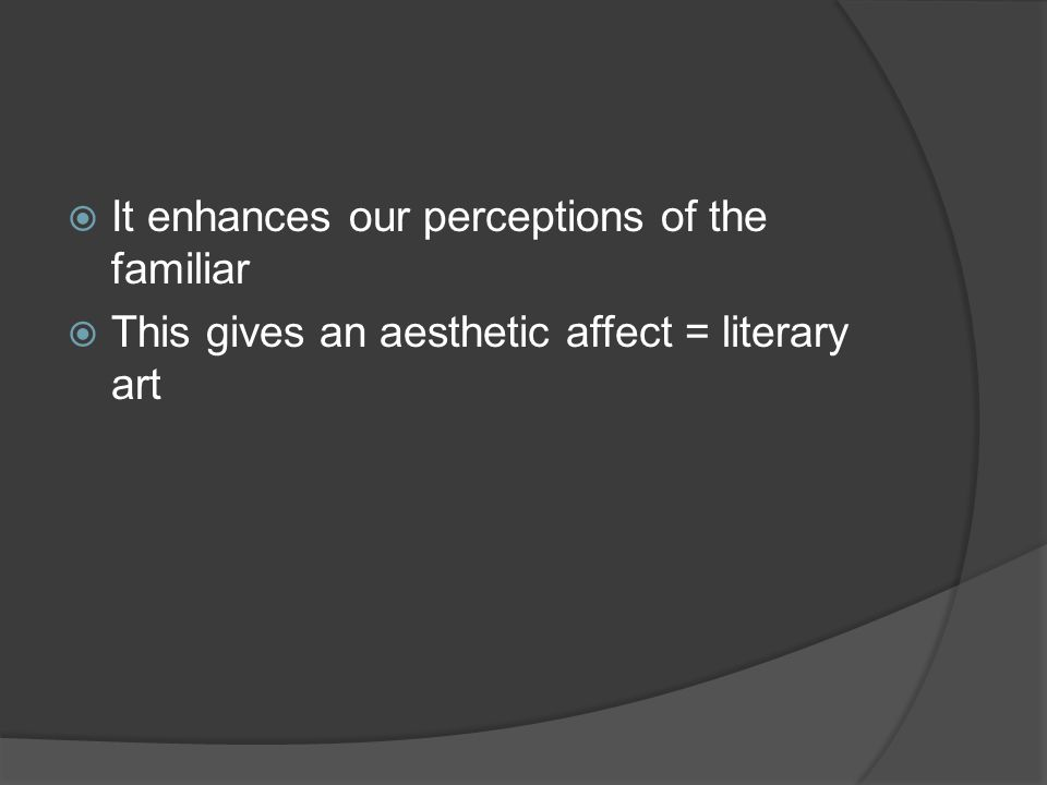  It enhances our perceptions of the familiar  This gives an aesthetic affect = literary art