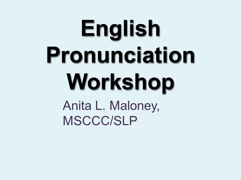 English Pronunciation Workshop Anita L. Maloney, MSCCC/SLP