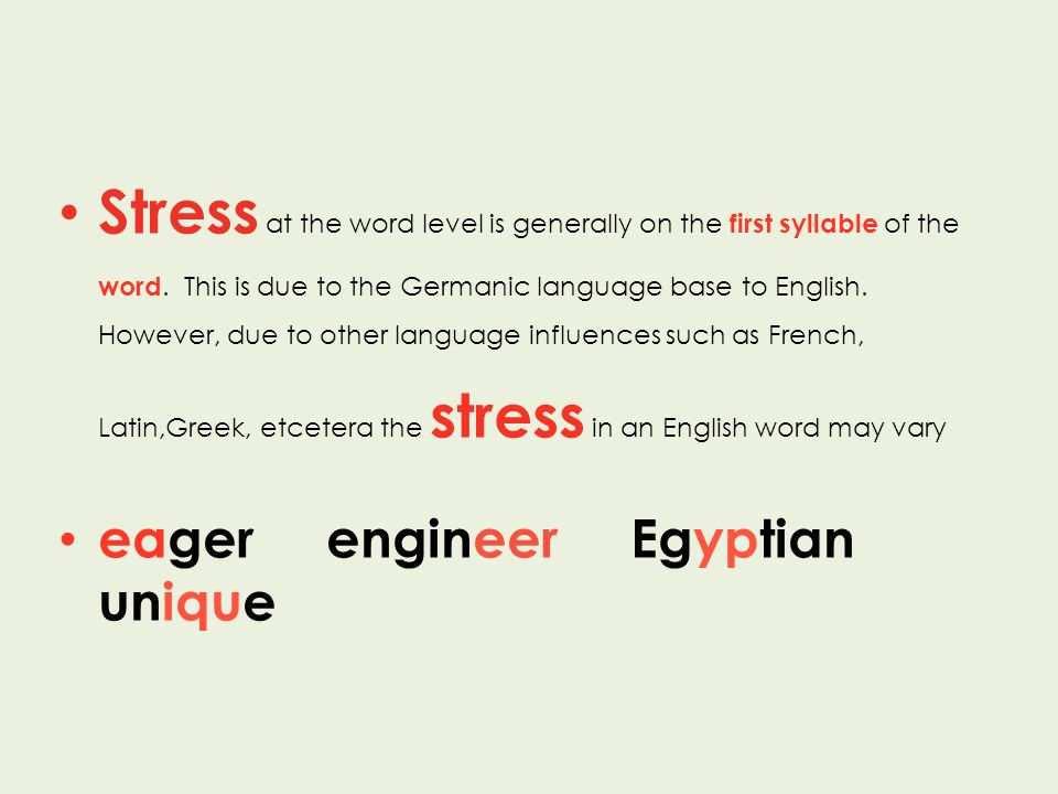 Stress at the word level is generally on the first syllable of the word. This is due to the Germanic language base to English. However, due to other l
