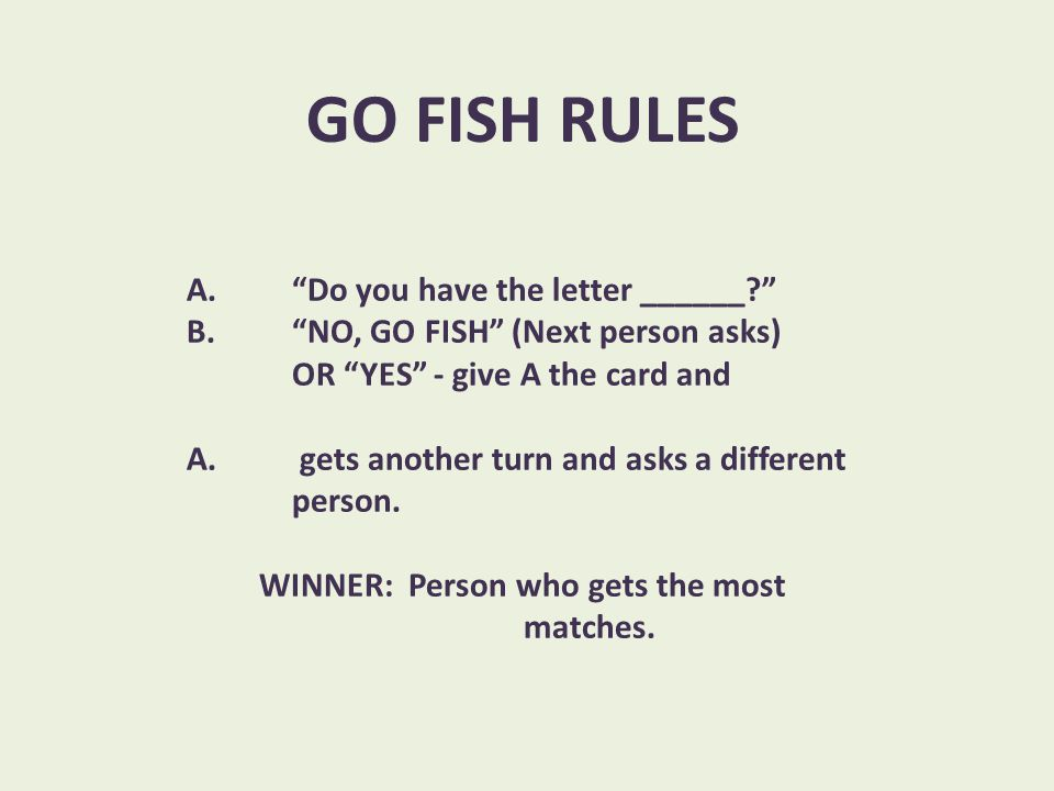"GO FISH RULES A. ""Do you have the letter ______?"" B. ""NO, GO FISH"" (Next person asks) OR ""YES"" - give A the card and A. gets another turn and asks a d"