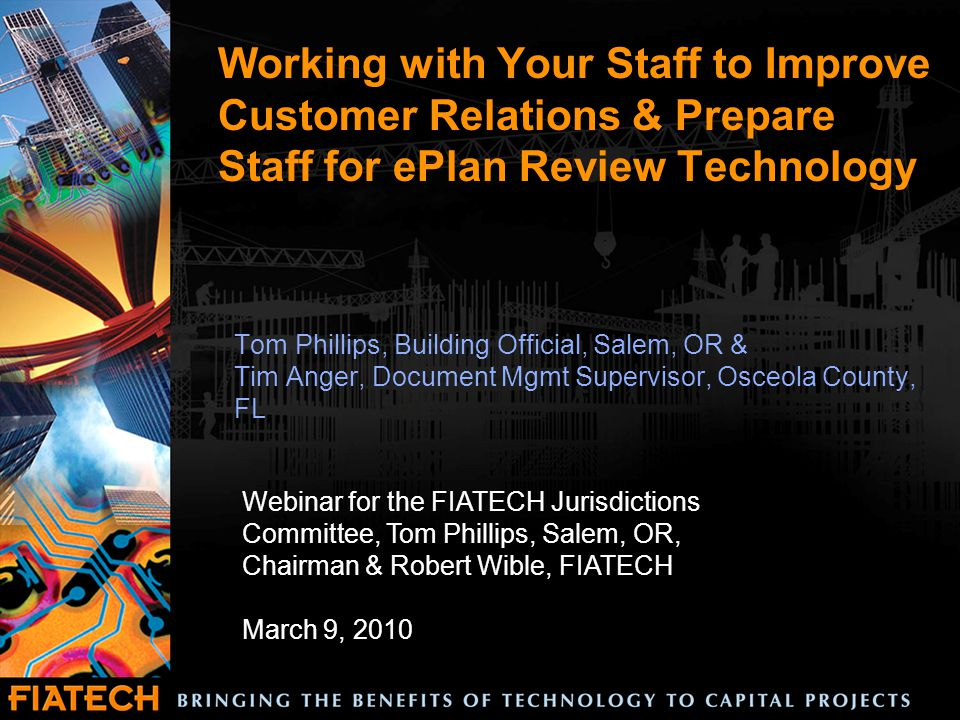 Working with Your Staff to Improve Customer Relations & Prepare Staff for ePlan Review Technology Tom Phillips, Building Official, Salem, OR & Tim Anger, Document Mgmt Supervisor, Osceola County, FL Webinar for the FIATECH Jurisdictions Committee, Tom Phillips, Salem, OR, Chairman & Robert Wible, FIATECH March 9, 2010