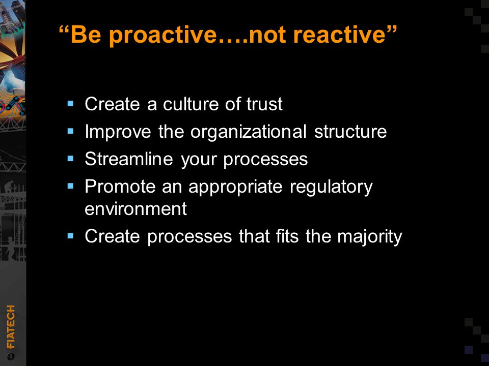 """""""Be proactive….not reactive""""  Create a culture of trust  Improve the organizational structure  Streamline your processes  Promote an appropriate r"""