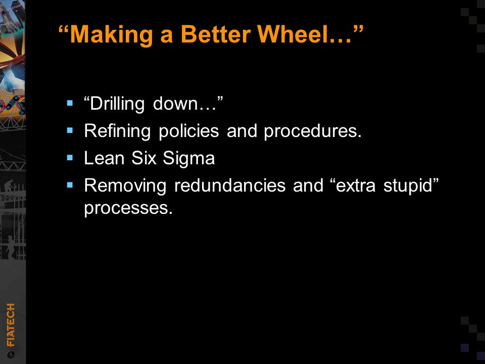 """""""Making a Better Wheel…""""  """"Drilling down…""""  Refining policies and procedures.  Lean Six Sigma  Removing redundancies and """"extra stupid"""" processes."""