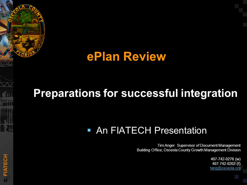  An FIATECH Presentation Preparations for successful integration ePlan Review Tim Anger Supervisor of Document Management Building Office, Osceola County Growth Management Division 407-742-0276 (w) 407-742-0202 (f) tang@osceola.org