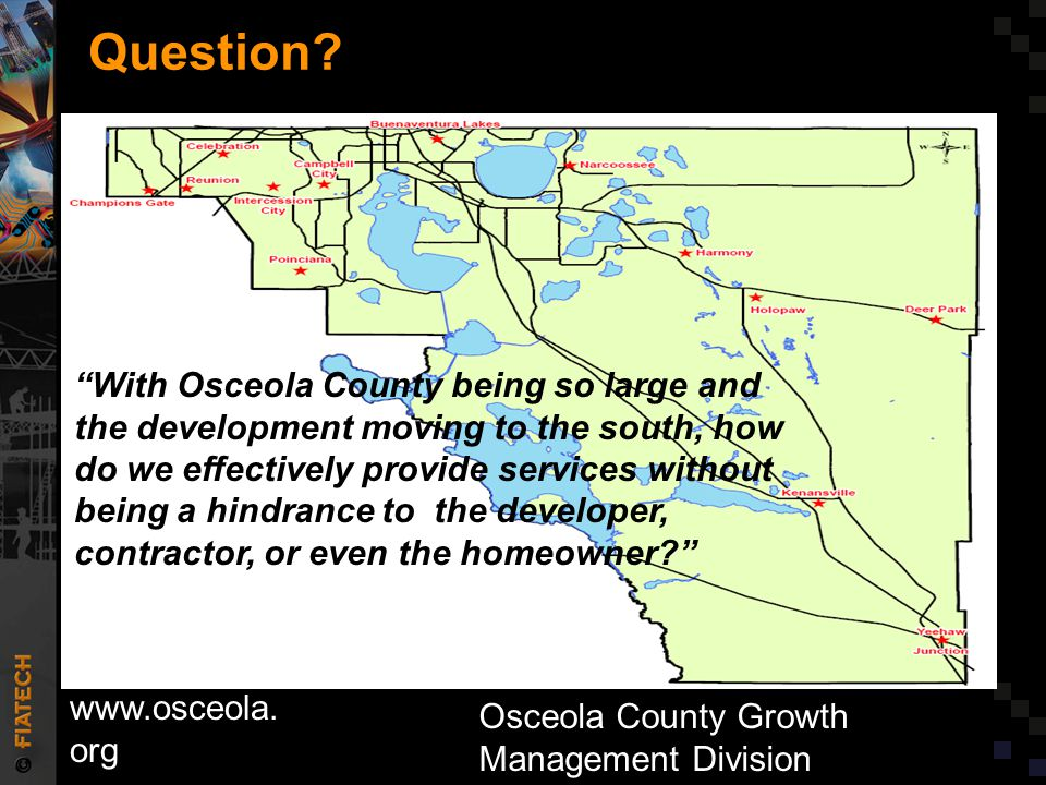 """Question? www.osceola. org Osceola County Growth Management Division """"With Osceola County being so large and the development moving to the south, how"""