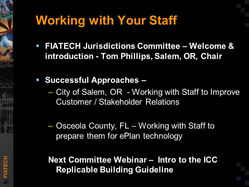 Working with Your Staff  FIATECH Jurisdictions Committee – Welcome & introduction - Tom Phillips, Salem, OR, Chair  Successful Approaches – –City of