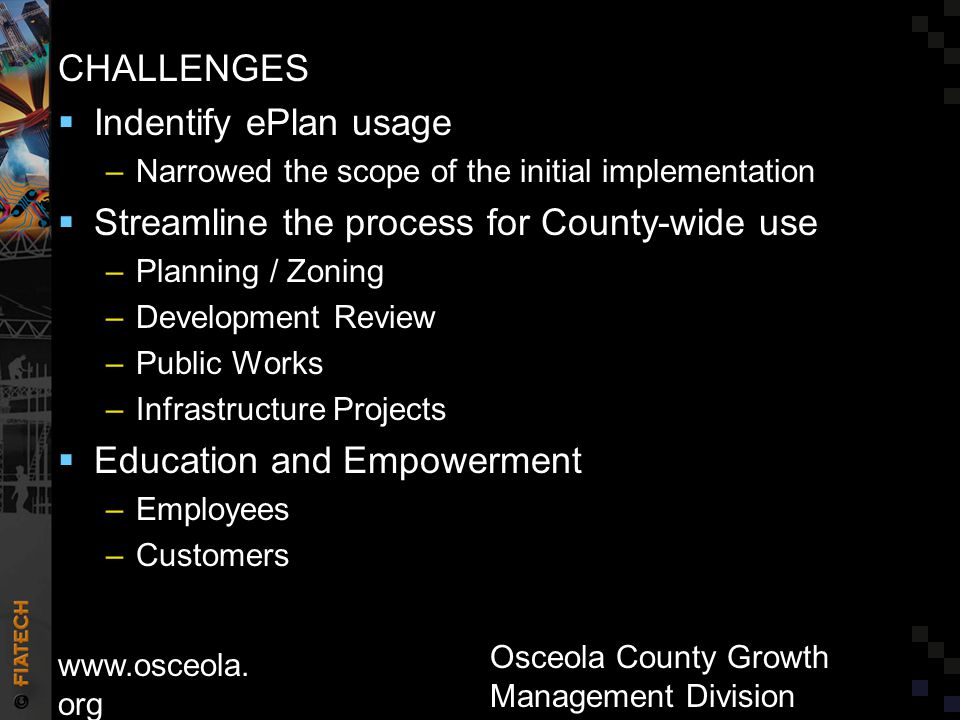 CHALLENGES  Indentify ePlan usage –Narrowed the scope of the initial implementation  Streamline the process for County-wide use –Planning / Zoning –Development Review –Public Works –Infrastructure Projects  Education and Empowerment –Employees –Customers www.osceola.