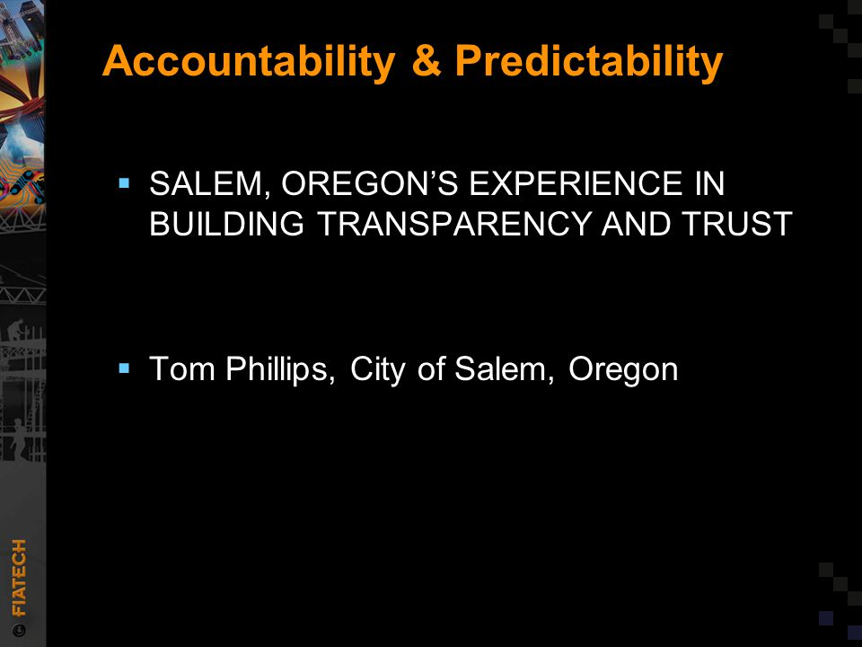 Accountability & Predictability  SALEM, OREGON'S EXPERIENCE IN BUILDING TRANSPARENCY AND TRUST  Tom Phillips, City of Salem, Oregon